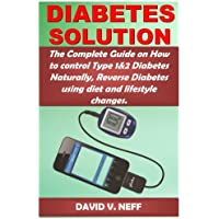 Diabetes Solution: The Complete Guide on How to Control Type 1&2 Diabetes Naturally, Reverse Diabetes Using Diet and Lifestyle Changes