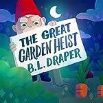 The Great Garden Heist   B. L. Draper