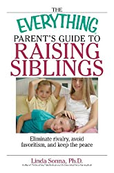 The Everything Parent's Guide To Raising Siblings: Tips to Eliminate Rivalry, Avoid Favoritism, And Keep the Peace (Everything®)