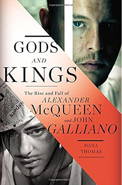 Gods And Kings The Rise And Fall Of Alexander Mcqueen And John Galliano Thomas Dana 9781594204944 Amazon Com Books