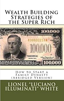 """Wealth Building Strategies of the Super Rich: How to Start a Family Dynasty (Abridged Version) (English Edition) por [White, Lionel """"Luciano Illuminati""""]"""