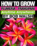 How to Grow Plumeria - Frangipani Anytime Anywhere, Bob Walsh, 1456439669