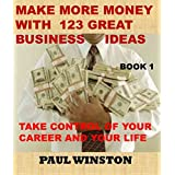 MAKE MORE MONEY WITH 123 GREAT BUSINESS IDEAS: TAKE CONTROL OF YOUR CAREER AND YOUR LIFE