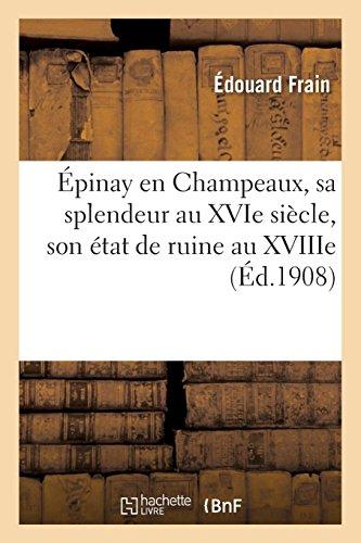 Épinay en Champeaux, sa splendeur au XVIe siècle, son état de ruine au XVIIIe (Histoire)