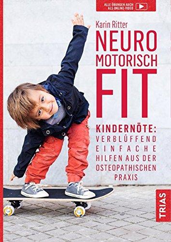 Neuromotorisch fit: Kindernöte: Verblüffend einfache Hilfen aus der osteopathischen Praxis