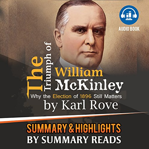 The Triumph of William McKinley: Why the Election of 1896 Still Matters, by Karl Rove | Summary & Highlights
