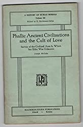 Phallic Ancient Civilizations and the Cult of Love: Survey of the Civilized Area in Which Sex Ethic Was Unknown (A History of Human Morals Volume III)