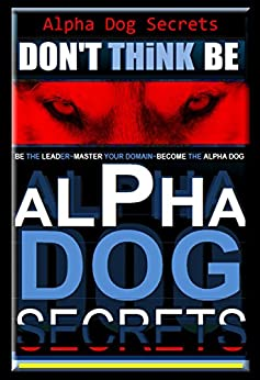 Alpha Dog  Secrets | Don't Think, BE - Alpha Dog | Alpha Dog Training Secrets  | How to Become Alpha Dog Pack: Alpha Dog, Training Secrets  Don't Think ... dog, Don't Think BE, Alpha Dog Book 3) by [Pearce, Paul Allen]