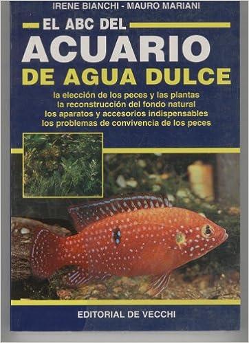 EL ABC DEL ACUARIO DE AGUA DULCE. Eleccion de los peces y las plantas,reconstruccion del fondo natural...: Amazon.es: Irene-Mariani,M.- Bianchi: Libros