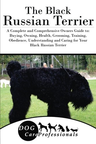 The Black Russian Terrier: A Complete and Comprehensive Owners Guide to: Buying, Owning, Health, Grooming, Training, Obedience, Understanding and ... to Caring for a Dog from a Puppy to Old Age)