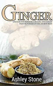 Ginger: Uncover The Incredible Healing and Disease Fighting Powers of this Ancient Root