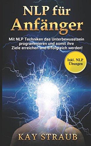 NLP für Anfänger: Mit NLP Techniken das Unterbewusstsein programmieren und somit ihre Ziele erreichen und erfolgreich werden! Inkl. NLP Übungen