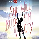 She Will Build Him a City Audiobook by Raj Kamal Jha Narrated by Tania Rodrigues
