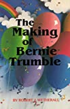 The Making of Bernie Trumble, Robert J. Wetherall, 0918897025