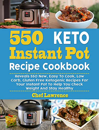 550 Keto Instant Pot Recipe Cookbook: Reveals 550 New, Easy To Cook, Low Carb, Gluten Free Ketogenic Recipes For Your Instant Pot Pressure Cooker To Help You Check Weight And Stay Healthy by Chef Lawrence