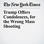 Trump Offers Condolences, for the Wrong Mass Shooting | Eileen Sullivan,Michael D. Shear