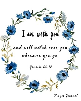 Prayer Journal I Am With You And Will Watch Over You Wherever You Go Genesis 2815 100 Page Praying Journal With Inspirational Scripture Quotations