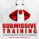 Submissive Training: Be Sexual Vulnerable, Explore Your Fantasies and Transform Your Sex Life to Spectacular Experiences |  More Sex More Fun Book Club