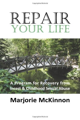 Repair Your Life: A Program for Recovery from Incest & Childhood Sexual Abuse (New Horizons in Therapy)