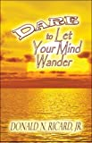Dare to Let Your Mind Wander, Donald N. Ricard, 160563672X