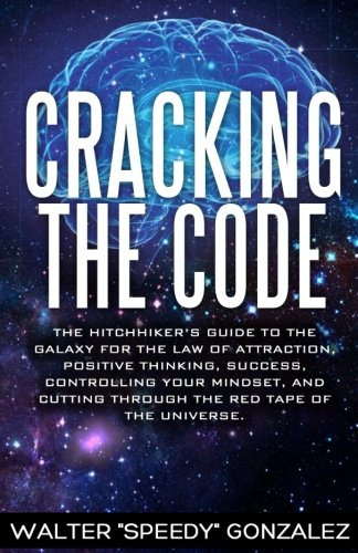 Read Online Cracking The Code: The Hitchhikers Guide to the Galaxy for the Law of Attraction, Positive Thinking, Success, Controlling Your Mindset, and Cutting Through the Red Tape of the Universe pdf
