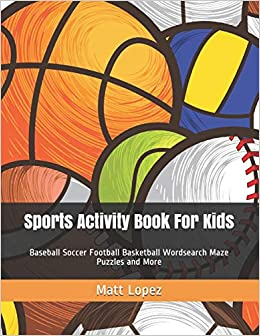 Matt Lopez - Sports Activity Book For Kids: Baseball Soccer Football Basketball Wordsearch Maze Puzzles And More
