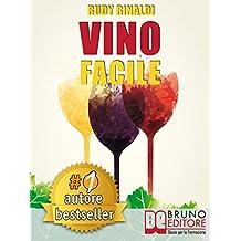 VINO FACILE. Scelta, degustazione, comunicazione e abbinamento cibo vino in modo facile. (Italian Edition)