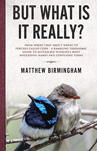 (But What Is It Really?: From Wrens That Aren't Wrens to Perches Called Cods - a Rambling Taxonomic Guide to Australian Wildlife's Most Misleading Names and Confusing Terms)