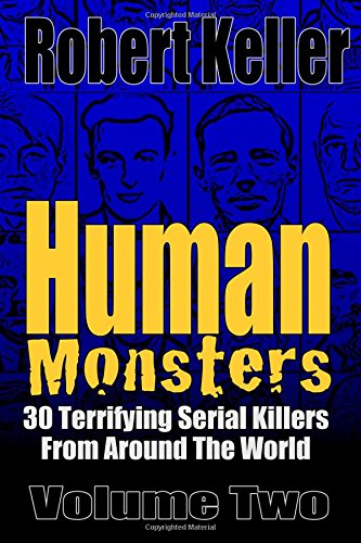 Human Monsters Volume 2: 30 Terrifying Serial Killers from Around the World (Serial Killer Biographies)
