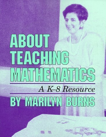 By Marilyn Burns: About Teaching Mathematics: A K-8 Resource