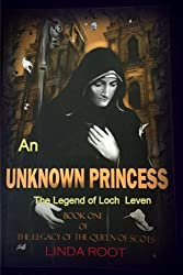 An Unknown  Princess: The Legend of Loch Leven (The Legacy of the Queen of Scots) (Volume 1)