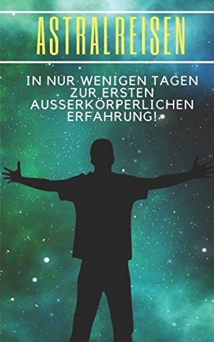 Astralreisen: In nur wenigen Tagen zur ersten ausserkörperlichen Erfahrung!: Lerne die Grundlagen der Bewusstseinserweiterung und eine Astralprojektion herbeizuführen! (out of body experience)