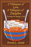 A Tablespoon of Love, A Tablespood of Discipline, Donald L. Gandy, 0979279100