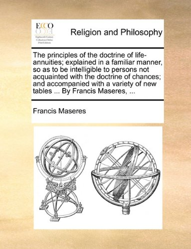 The principles of the doctrine of life-annuities; explained in a familiar manner, so as to be intelligible to persons not acquainted with the doctrine ... of new tables ... By Francis Maseres, ... ebook