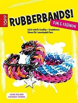 Rubberbands! Fun & Fashion: Jetzt wird´s knallig - brandneue Ideen für Loomband-Fans (German Edition)