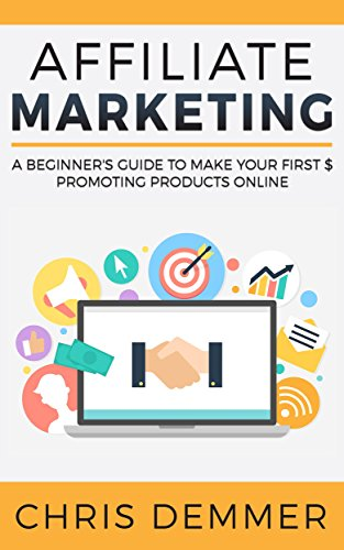 Affiliate Marketing: A Beginner's Guide To Make Your First $ Promoting Products Online (Blogging, Make Money Blogging, Affiliate Marketing, Blogging For Profit, Blogging For Beginners Book 1)