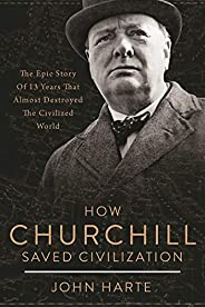 How Churchill Saved Civilization: The Epic Story of 13 Years That Almost Destroyed the Civilized World