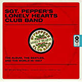 Sgt. Pepper's Lonely Hearts Club Band: The Album, the Beatles, and the World in 1967