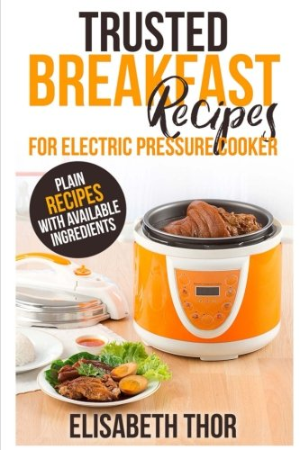 Trusted Breakfast Recipes for Electric Pressure Cooker: 31 Plain Recipes With Available Ingredients by Elisabeth Thor
