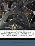 A Handbook to the Modern Provençal Language Spoken in the South of France, Piedmont, Etc, John Duncan Craig, 1245002058