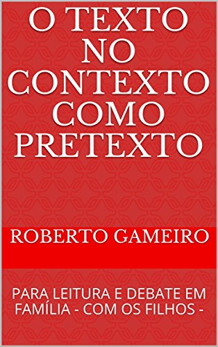 O TEXTO NO CONTEXTO COMO PRETEXTO: PARA LEITURA E DEBATE EM FAMÍLIA       - COM OS FILHOS - (EDUCAÇÃO DE CRIANÇAS E ADOLESCENTES Livro 1) (Portuguese Edition)