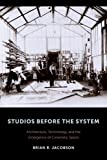 Studios Before the System: Architecture, Technology, and the Emergence of Cinematic Space (Film and Culture Series)
