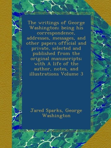 Download The writings of George Washington; being his correspondence, addresses, messages, and other papers official and private, selected and published from ... the author, notes, and illustrations Volume 3 pdf epub