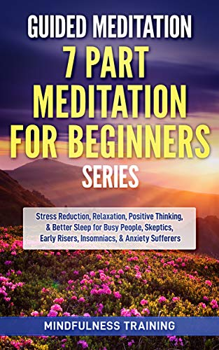 Guided Meditation - 7 Part Meditation for Beginners Series: Stress Reduction, Relaxation, Positive Thinking, & Better Sleep for Busy People, Skeptics, ... Guided Imagery & Relaxation Techniques)
