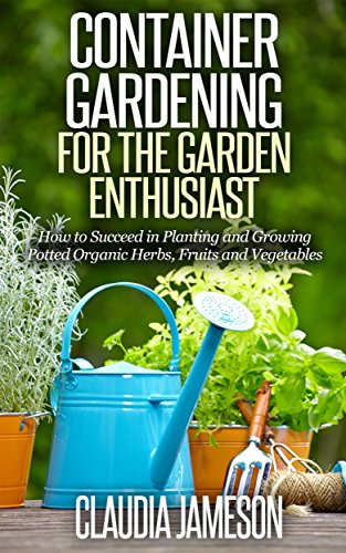 Claudia Fruit (Container Gardening for the Garden Enthusiast: How to Succeed in Planting and Growing Potted Organic Herbs, Fruits and Vegetables (Container Gardening, ... Book, Vegetable Gardening, Gardening))
