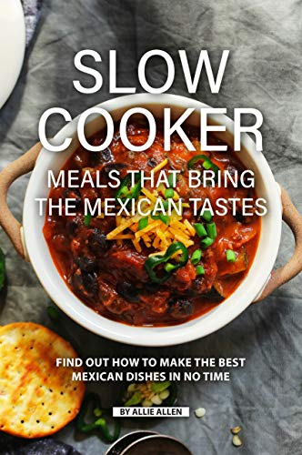 Slow Cooker Meals That Bring the Mexican Tastes: Find Out How to Make the Best Mexican Dishes in No Time by Allie Allen