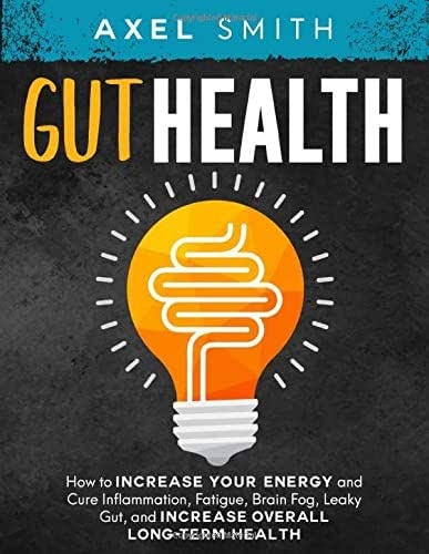 Gut Health: How to Increase your Energy and Cure Inflammation, Fatigue, Brain Fog, Leaky Gut, and Increase Overall Long-Term Health