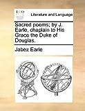 Sacred Poems; by J Earle, Chaplain to His Grace the Duke of Douglas, Jabez Earle, 1170590748
