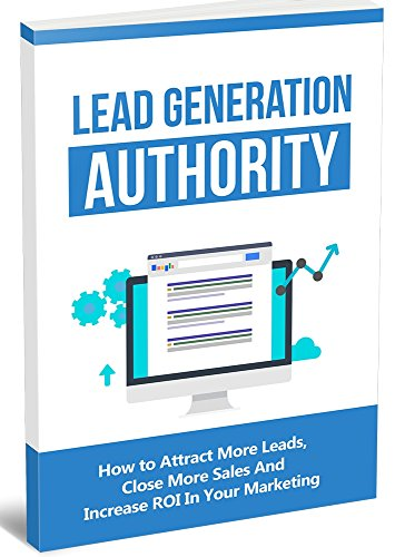 Lead Generation Authority: How to Attract More Leads, Close More Sales and Increase ROI in your - Email Warehouse