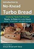 Introduction to No-Knead Turbo Bread (Ready to Bake in 2-1/2 Hours… No Mixer… No Dutch Oven… Just a Spoon and a Bowl): From the kitchen of Artisan Bread with Steve (Volume 1)